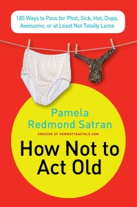 The BOOK! How Not to Act Old by Pamela Redmond Satran!